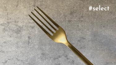 「ダルトン ディナーフォーク マットゴールド」食卓が映えるおすすめカトラリー③【#select】vol.18